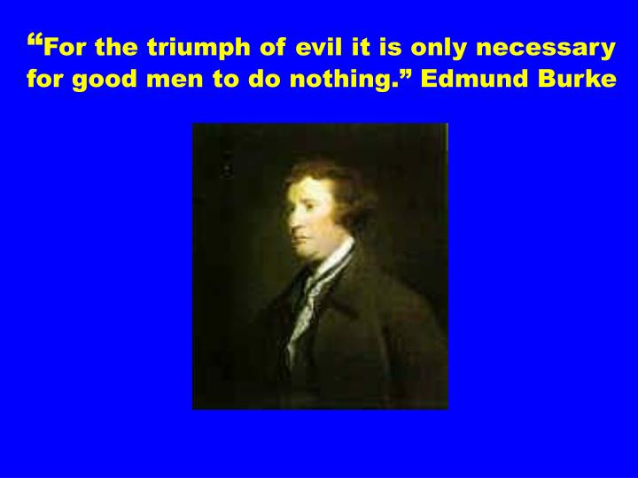 for the triumph of evil it is only necessary for good men to do nothing edmund burke