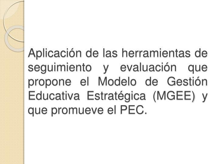 Aplicación de las herramientas de seguimiento y evaluación que propone el Modelo de Gestión Educativa Estratégica (MGEE) y