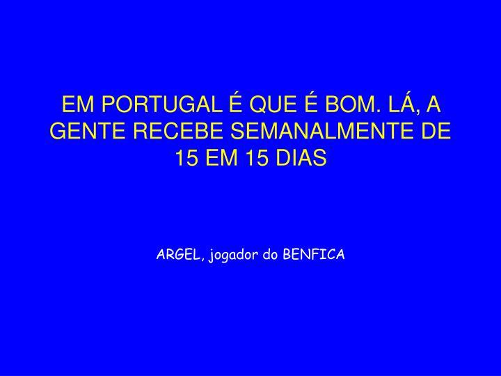 EM PORTUGAL É QUE É BOM. LÁ, A GENTE RECEBE SEMANALMENTE DE 15 EM 15 DIAS