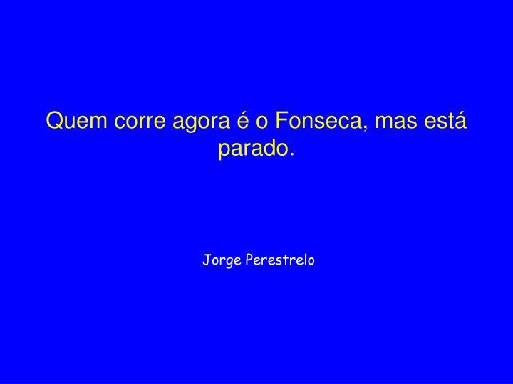 Quem corre agora é o Fonseca, mas está parado.
