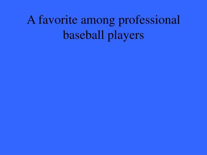 A favorite among professional baseball players