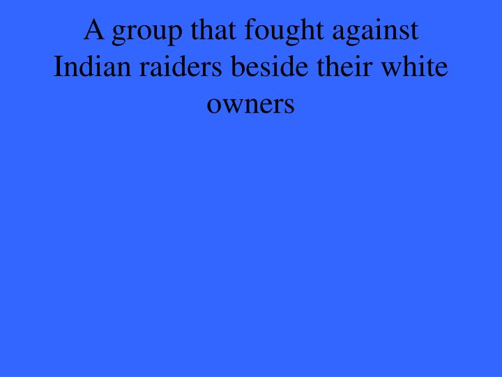 A group that fought against Indian raiders beside their white owners