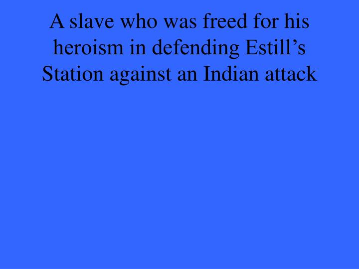 A slave who was freed for his heroism in defending Estill's Station against an Indian attack