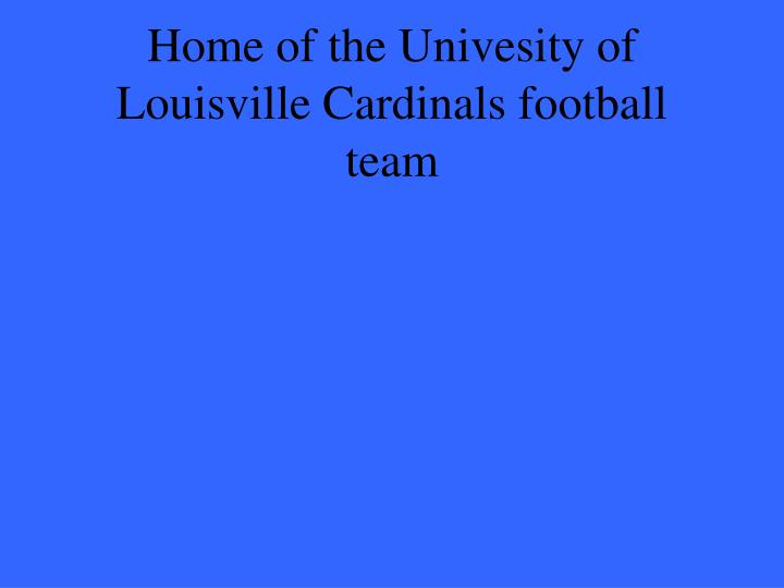 Home of the Univesity of Louisville Cardinals football team