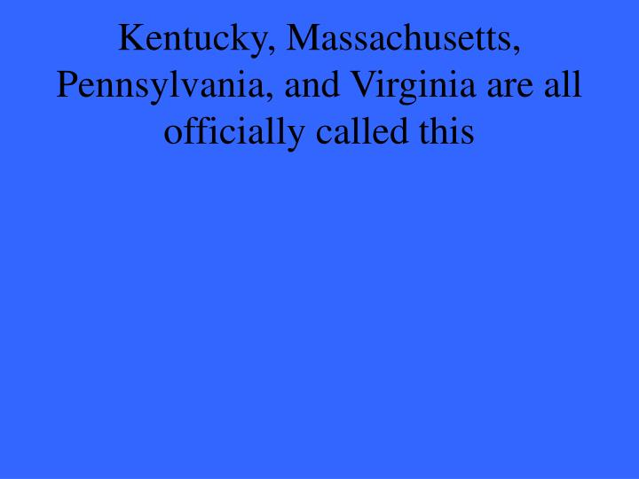 Kentucky, Massachusetts, Pennsylvania, and Virginia are all officially called this