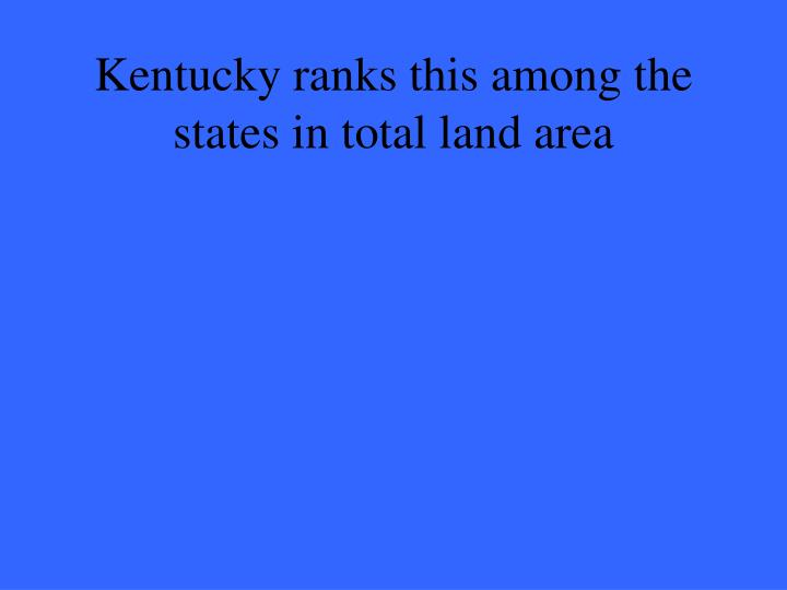 Kentucky ranks this among the states in total land area