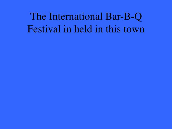 The International Bar-B-Q Festival in held in this town