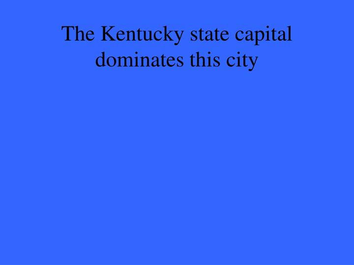 The Kentucky state capital dominates this city