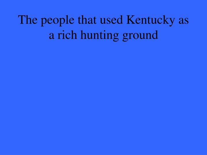 The people that used Kentucky as a rich hunting ground