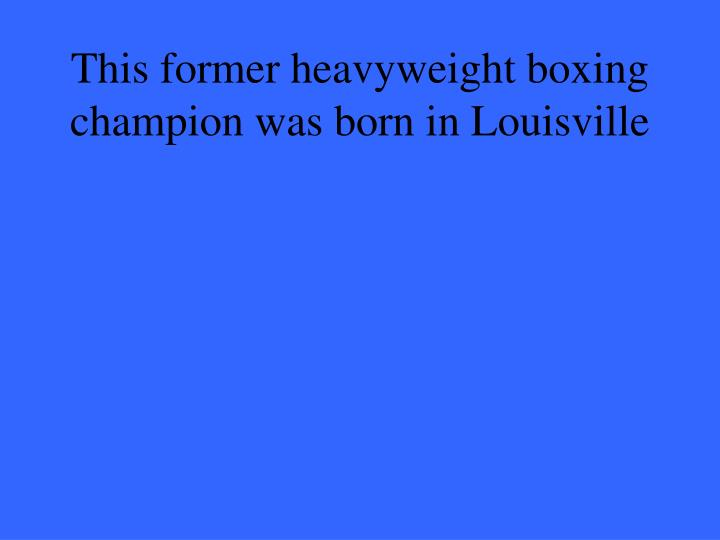 This former heavyweight boxing champion was born in Louisville