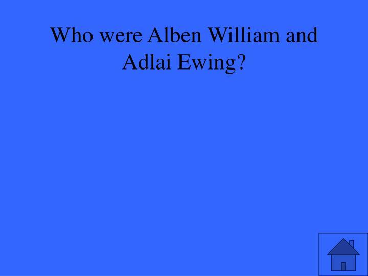 Who were Alben William and Adlai Ewing?