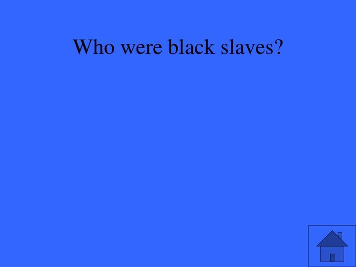 Who were black slaves?