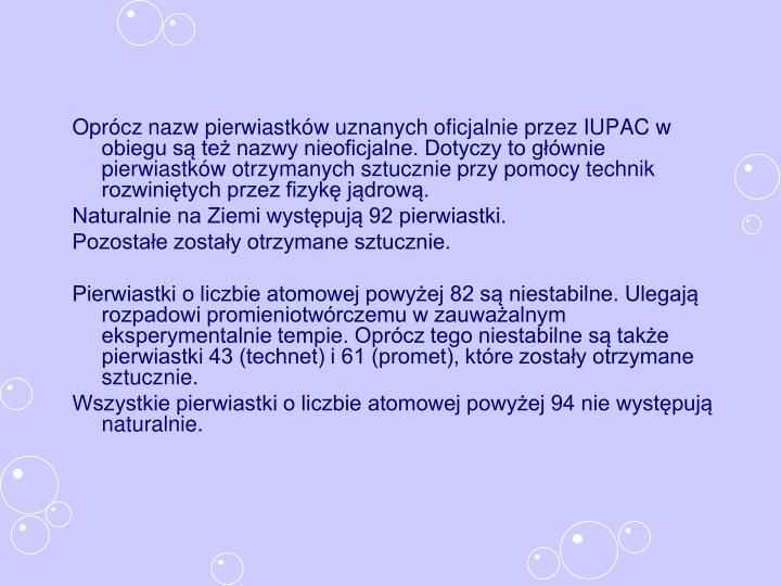 Oprócz nazw pierwiastków uznanych oficjalnie przez IUPAC w obiegu są też nazwy nieoficjalne. Dotyczy to głównie pierwiastków otrzymanych sztucznie przy pomocy technik rozwiniętych przez fizykę jądrową.