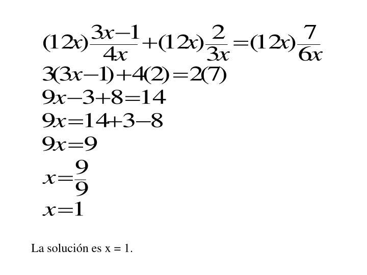 La solución es x = 1.