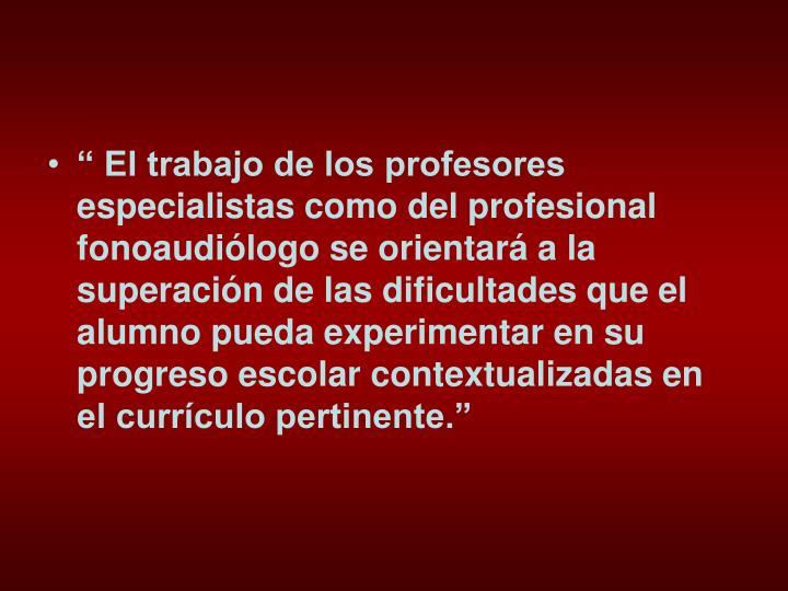 """"""" El trabajo de los profesores especialistas como del profesional fonoaudiólogo se orientará a la superación de las dificultades que el alumno pueda experimentar en su progreso escolar contextualizadas en el currículo pertinente."""""""