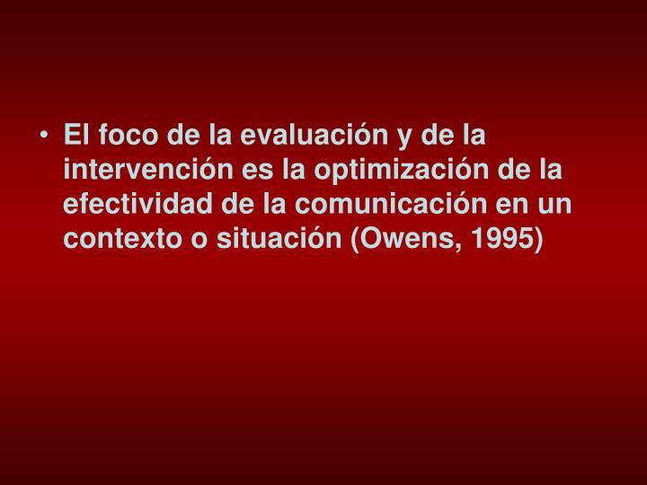 El foco de la evaluación y de la intervención es la optimización de la efectividad de la comunicación en un contexto o situación (Owens, 1995)