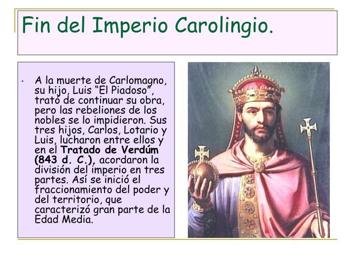 """A la muerte de Carlomagno, su hijo, Luis """"El Piadoso"""", trató de continuar su obra, pero las rebeliones de los nobles se lo impidieron. Sus tres hijos, Carlos, Lotario y Luis, lucharon entre ellos y en el"""