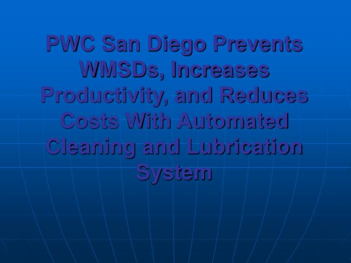 PWC San Diego Prevents WMSDs, Increases Productivity, and Reduces Costs With Automated Cleaning and Lubrication System