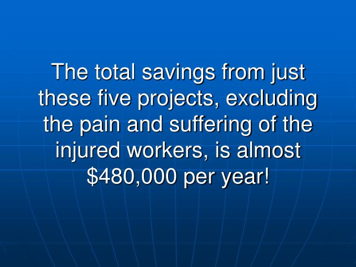 The total savings from just these five projects, excluding the pain and suffering of the injured workers, is almost