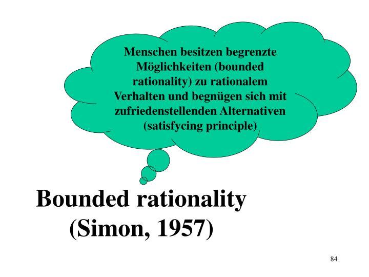 Menschen besitzen begrenzte Möglichkeiten (bounded rationality) zu rationalem Verhalten und begnügen sich mit zufriedenstellenden Alternativen (satisfycing principle)