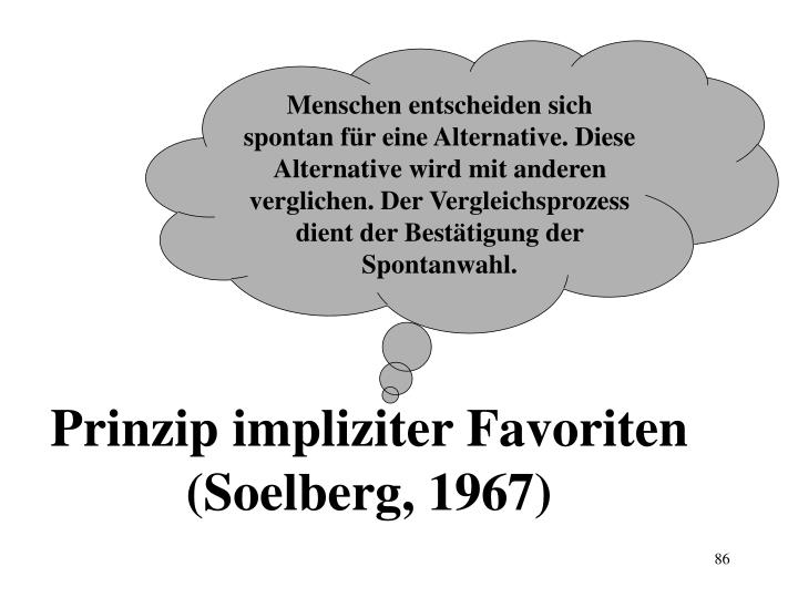 Menschen entscheiden sich spontan für eine Alternative. Diese Alternative wird mit anderen verglichen. Der Vergleichsprozess dient der Bestätigung der Spontanwahl.