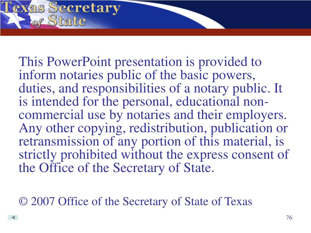 This PowerPoint presentation is provided to inform notaries public of the basic powers, duties, and responsibilities of a notary public. It is intended for the personal, educational non-commercial use by notaries and their employers. Any other copying, redistribution, publication or retransmission of any portion of this material, is strictly prohibited without the express consent of the Office of the Secretary of State.