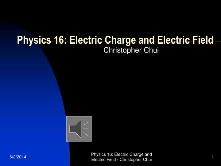 Physics 16 electric charge and electric field