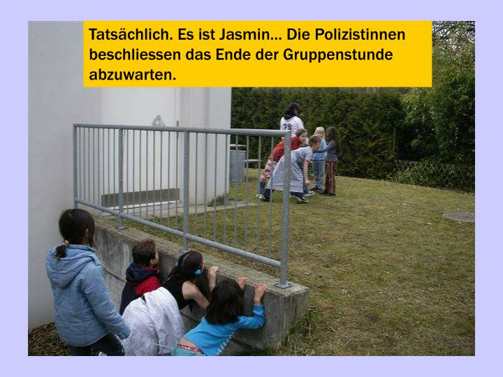 Tatsächlich. Es ist Jasmin... Die Polizistinnen beschliessen das Ende der Gruppenstunde abzuwarten.