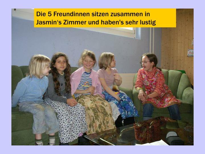 Die 5 Freundinnen sitzen zusammen in Jasmin's Zimmer und haben's sehr lustig