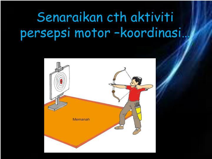 Senaraikan cth aktiviti persepsi motor –koordinasi…