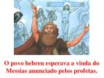 o povo hebreu esperava a vinda do messias anunciado pelos profetas