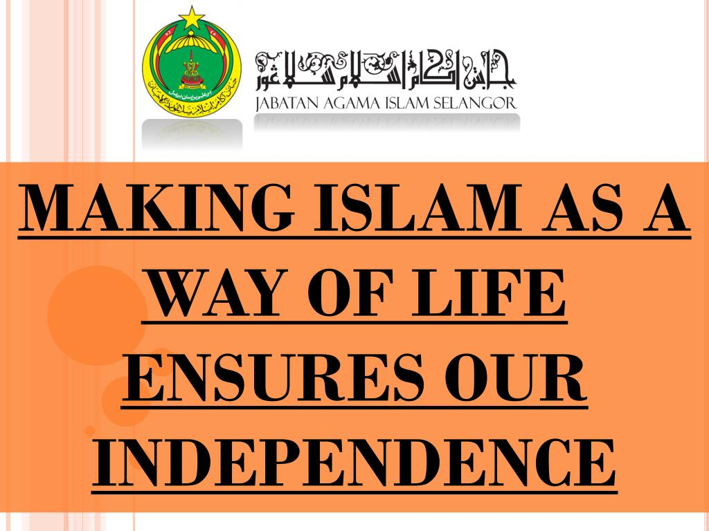 MAKING ISLAM AS A WAY OF LIFE ENSURES OUR INDEPENDENCE