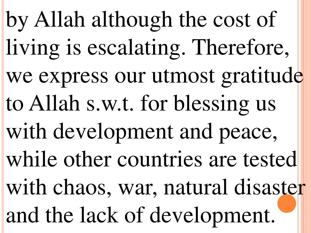 by Allah although the cost of living is escalating. Therefore, we express our utmost gratitude to Allah s.w.t. for blessing us with development and peace, while other countries are tested with chaos, war, natural disaster and the lack of development.