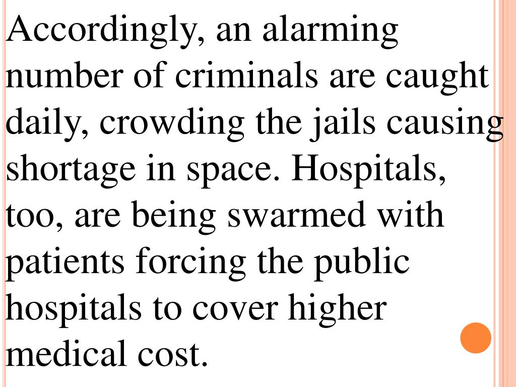 Accordingly, an alarming number of criminals are caught daily, crowding the jails causing shortage in space. Hospitals, too, are being swarmed with patients forcing the public hospitals to cover higher medical cost.