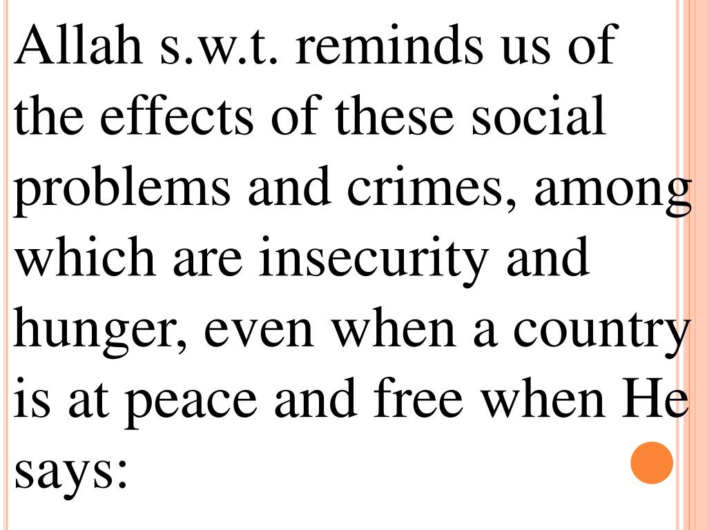 Allah s.w.t. reminds us of the effects of these social problems and crimes, among which are insecurity and hunger, even when a country is at peace and free when He says: