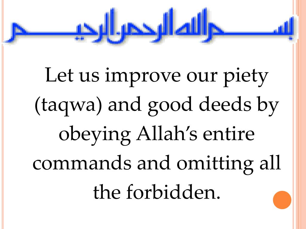 Let us improve our piety (taqwa) and good deeds by obeying Allah's entire commands and omitting all the forbidden.