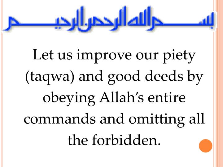 Let us improve our piety (taqwa) and good deeds by obeying Allah's entire commands and omitting al...