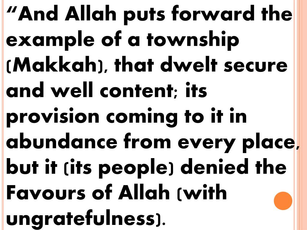 """And Allah puts forward the example of a township (Makkah), that dwelt secure and well content; its provision coming to it in abundance from every place, but it (its people) denied the Favours of Allah (with ungratefulness)."