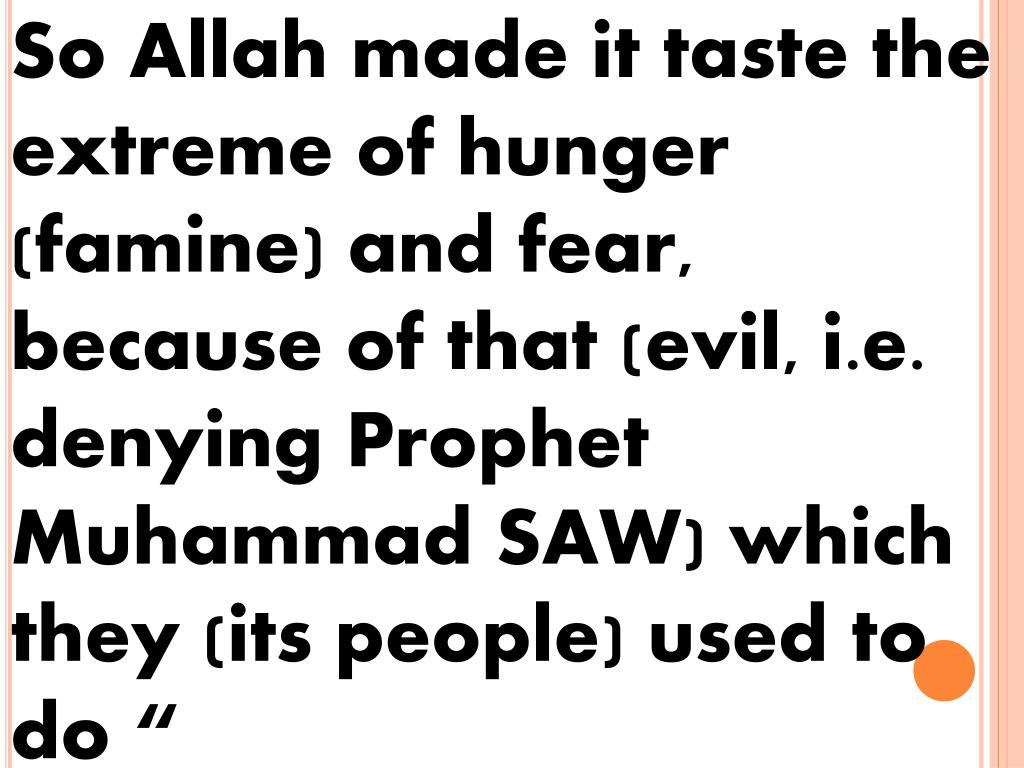 So Allah made it taste the extreme of hunger (famine) and fear, because of that (evil, i.e. denying Prophet Muhammad SAW) which they (its people) used to do ""