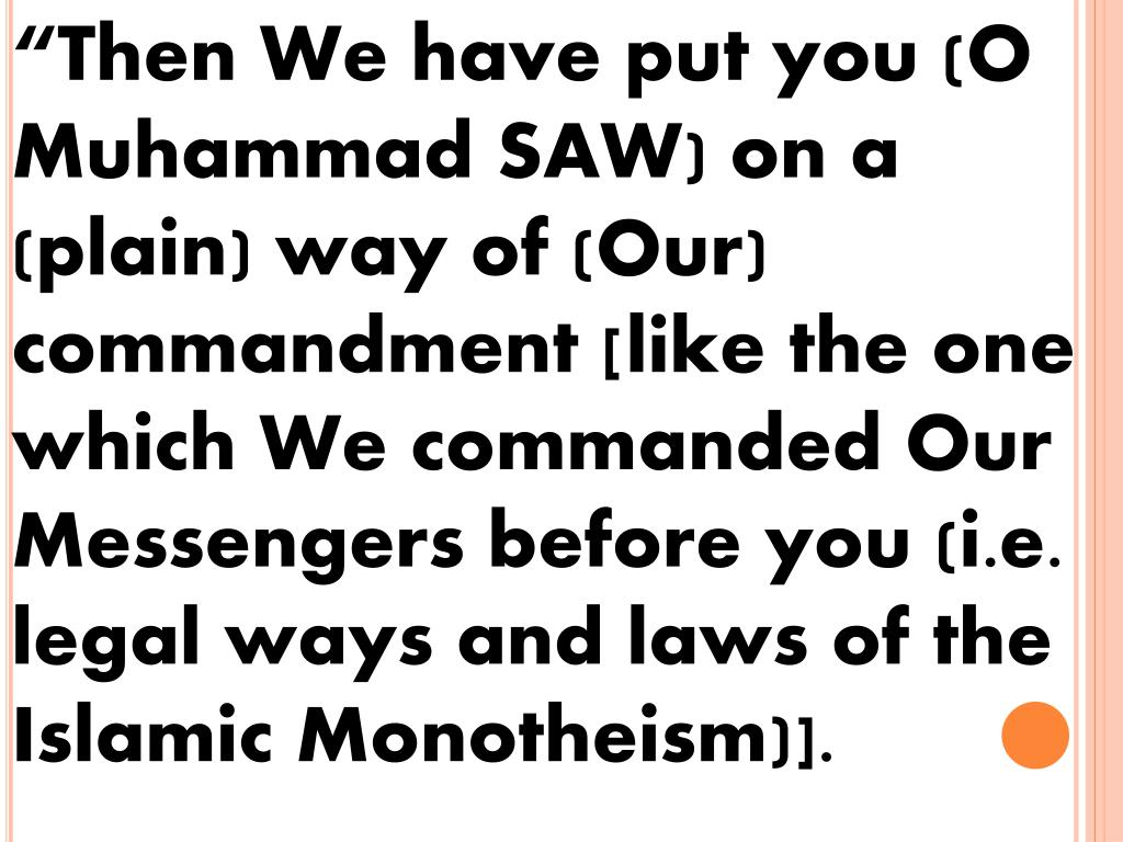 """Then We have put you (O Muhammad SAW) on a (plain) way of (Our) commandment [like the one which We commanded Our Messengers before you (i.e. legal ways and laws of the Islamic Monotheism)]."