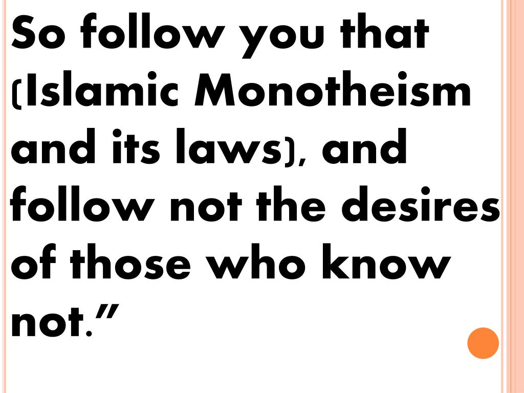 So follow you that (Islamic Monotheism and its laws), and follow not the desires of those who know not.""