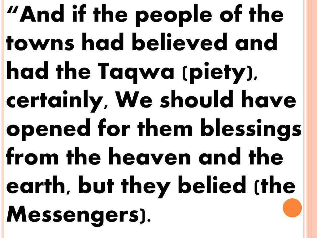"""And if the people of the towns had believed and had the Taqwa (piety), certainly, We should have opened for them blessings from the heaven and the earth, but they belied (the Messengers)."