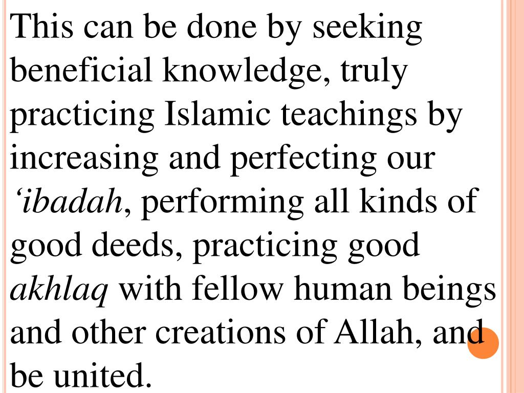 This can be done by seeking beneficial knowledge, truly practicing Islamic teachings by increasing and perfecting our