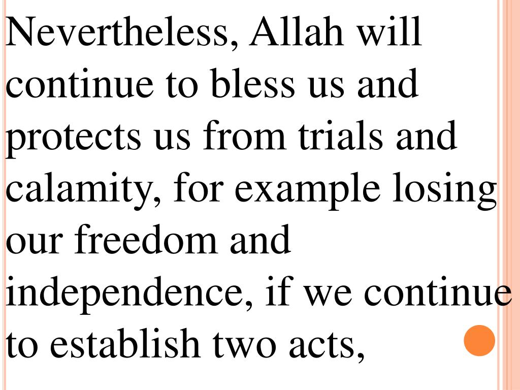 Nevertheless, Allah will continue to bless us and protects us from trials and calamity, for example losing our freedom and independence, if we continue to establish two acts,