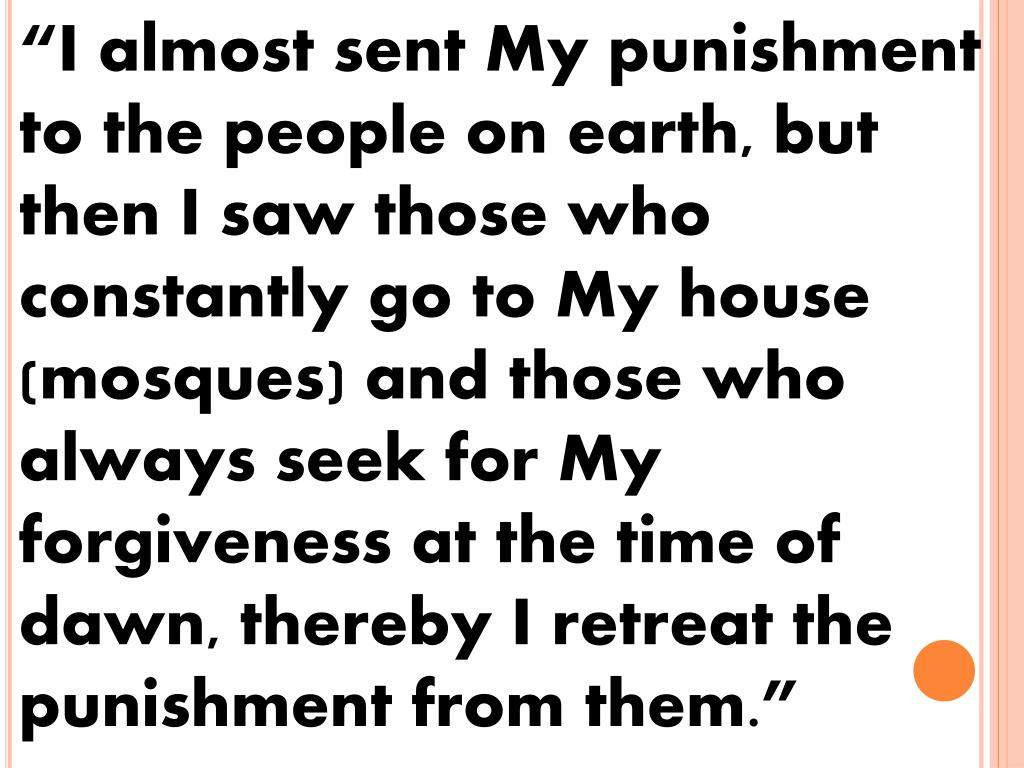 """I almost sent My punishment to the people on earth, but then I saw those who constantly go to My house (mosques) and those who always seek for My forgiveness at the time of dawn, thereby I retreat the punishment from them."""