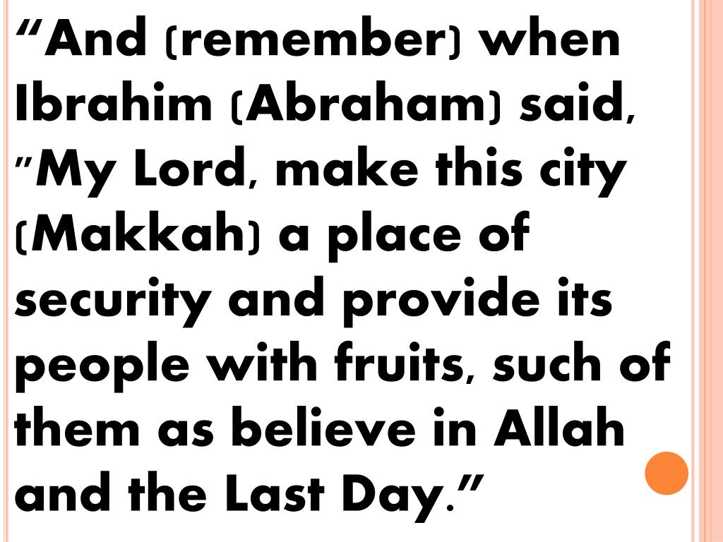 """And (remember) when Ibrahim (Abraham) said, ""My Lord, make this city (Makkah) a place of security and provide its people with fruits, such of them as believe in Allah and the Last Day."""
