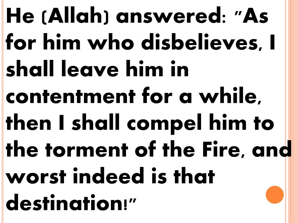 "He (Allah) answered: ""As for him who disbelieves, I shall leave him in contentment for a while, then I shall compel him to the torment of the Fire, and worst indeed is that destination!"""