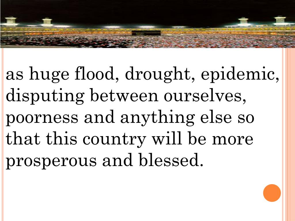 as huge flood, drought, epidemic, disputing between ourselves, poorness and anything else so that this country will be more prosperous and blessed.