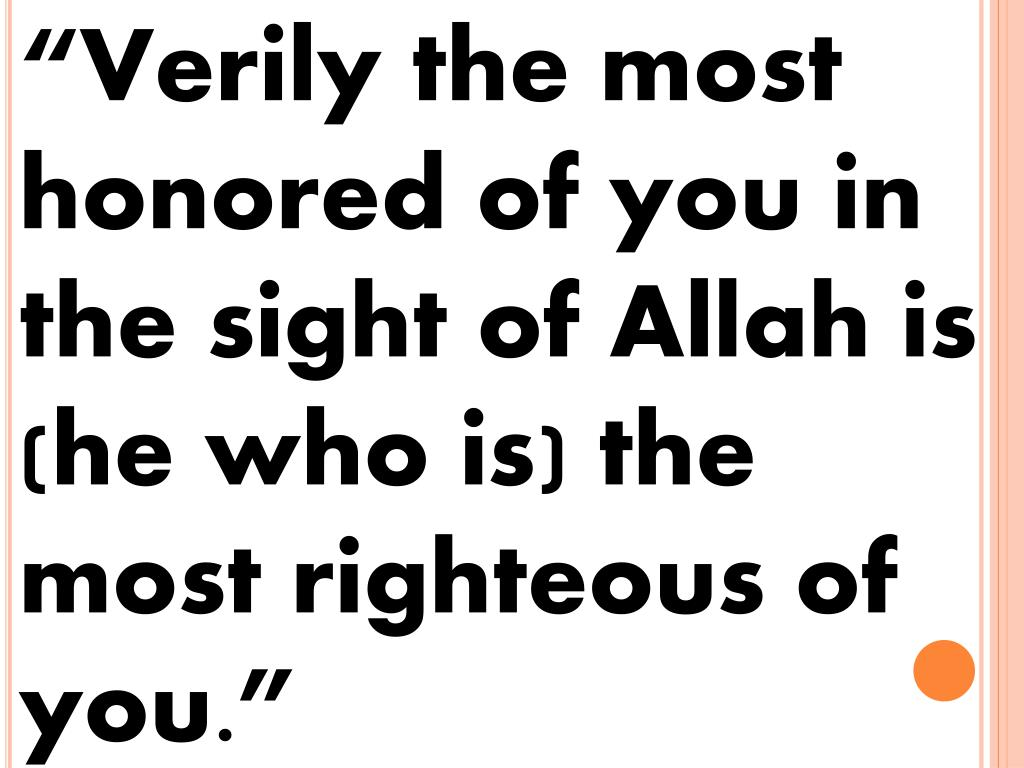 """Verily the most honored of you in the sight of Allah is (he who is) the most righteous of you."""