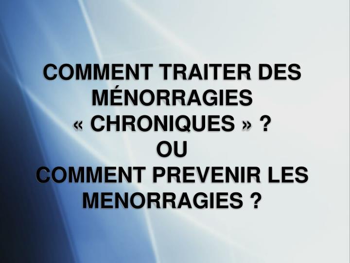 COMMENT TRAITER DES MÉNORRAGIES «CHRONIQUES» ?